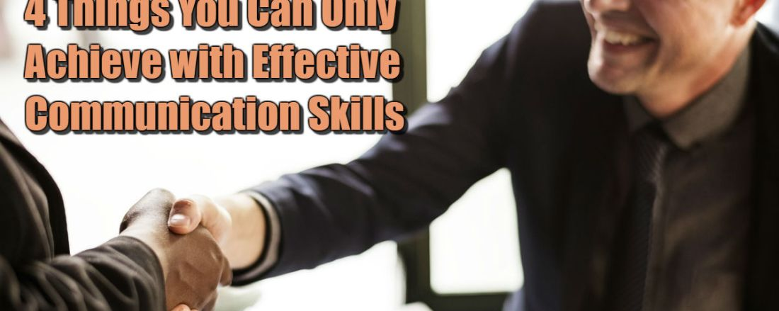 4 Things You Can Only Achieve with Effective Communication Skills