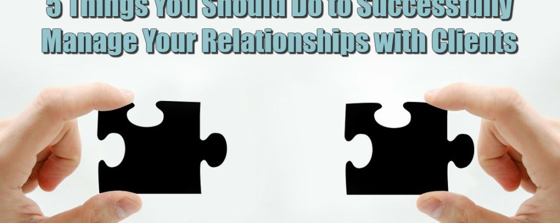 5 Things You Should Do to Successfully Manage Your Relationships with Clients