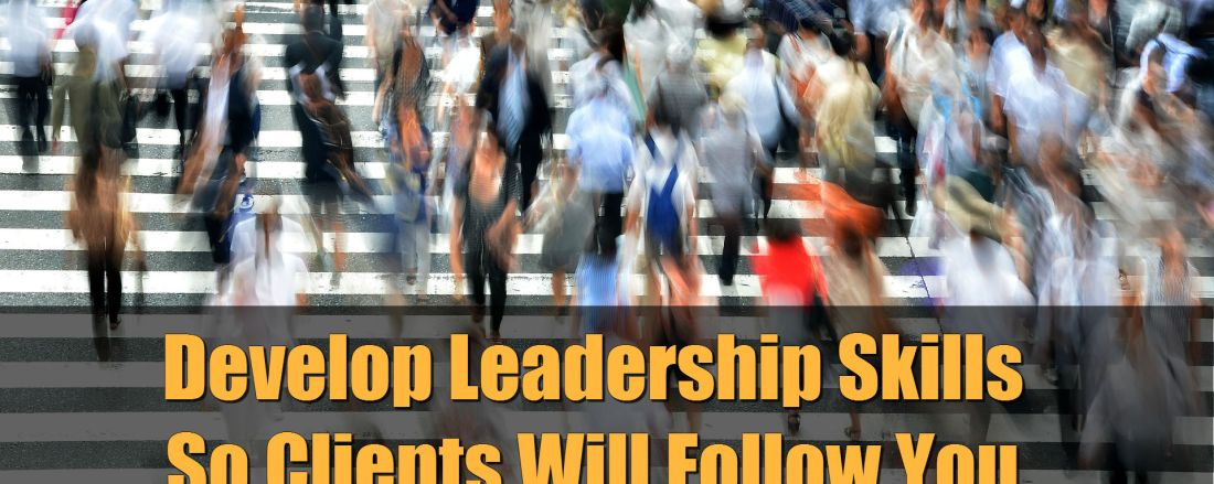 Develop Leadership Skills So Clients Will Follow You