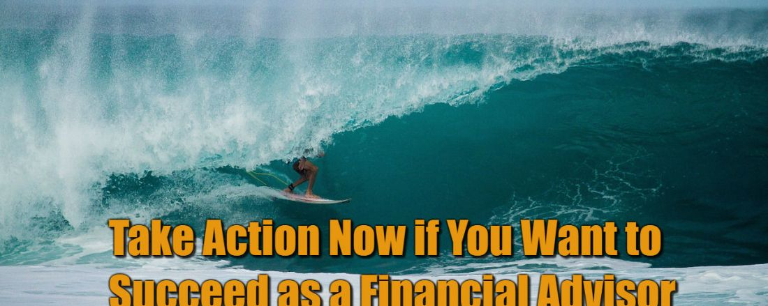 Take Action Now if You Want to Succeed as a Financial Advisor