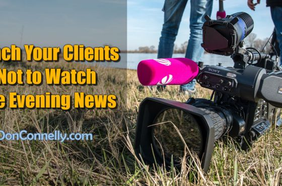 Teach Your Clients Not to Watch The Evening News
