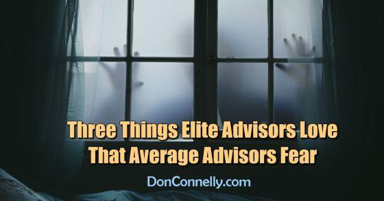 Three Things Elite Advisors Love That Average Advisors Fear