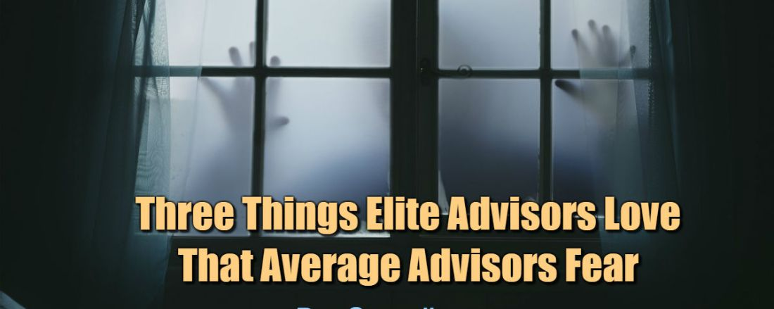 Three Things Elite Advisors Love That Average Advisors Fear