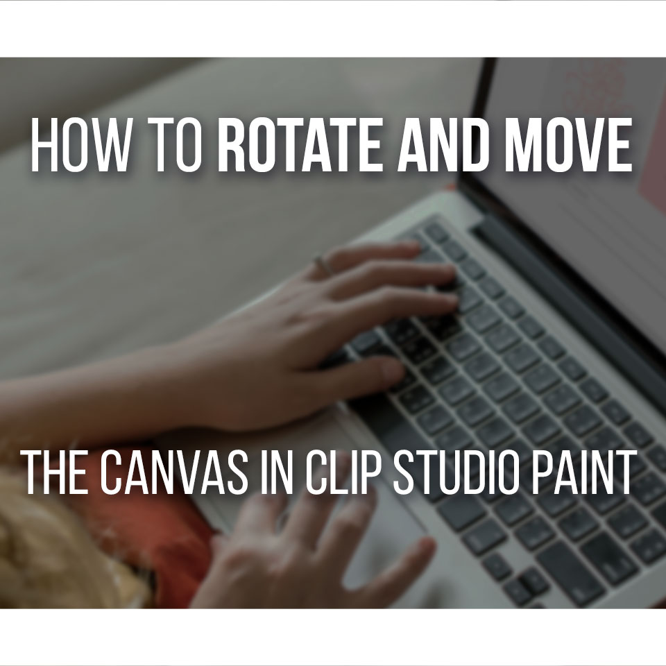 How To Rotate And Move The Canvas In Clip Studio Paint- Easy Guide With Shortcuts!
