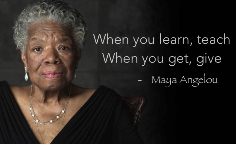MAYA ANGELOU, WHEN YOU LEARN, TEACH, WHEN YOU GET, GIVE