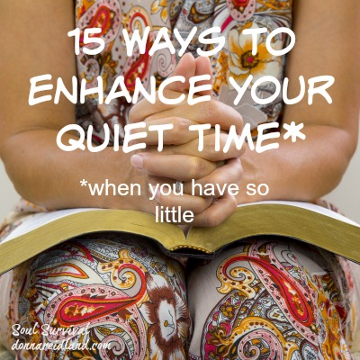 15 Ways to Enhance Your Quiet Time* when you have so little