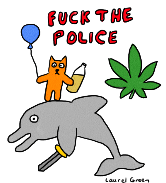 "a drawing of an orange cat holding a balloon and a 40 of beer, riding a dolphin holding a sword, with a marijuana leaf floating beside them and the words ""fuck the police"" written above their heads"