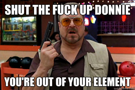 Meme dal film Il grande Lebowski con John Goodman con pistola in mano che dice in inglese: shut the fuck up Donnie, you're out of your element