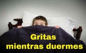 Gritas mientras duermes