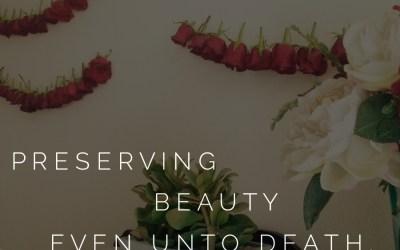 Preserving Beauty….even unto Death