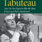 PBDB Book Review Dept: Marcel Tabuteau – How Do You Expect to Play the Oboe if You Can't Peel a Mushroom?