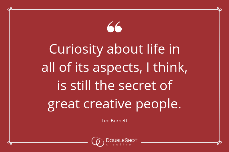 Curiosity about life in all of its aspects, I think, is still the secret of great creative people - Leo Burnett
