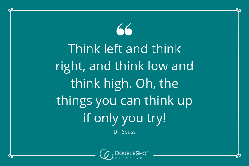 Think left and think right, and link low and thnk hogh. Oh, the things you can think up if only you try! - Dr Suess