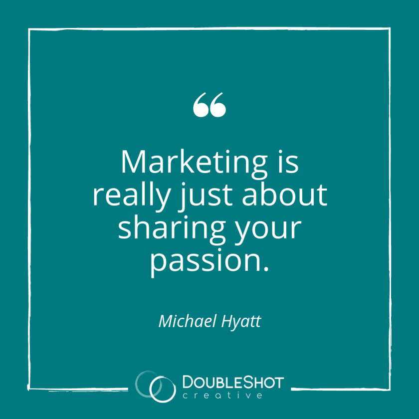 Marketing is really just about sharing your passion