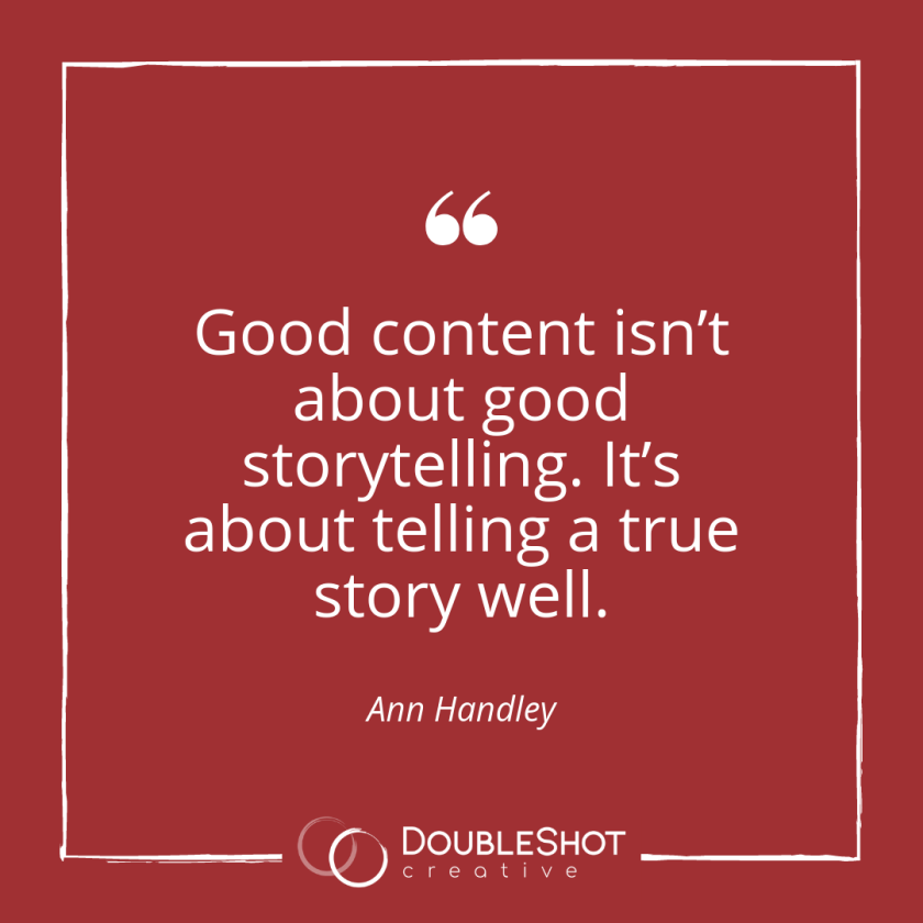 Good content isnt about good storytelling. Its about telling a true story well.