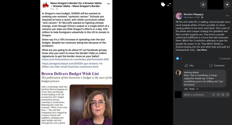 """Screenshot of a Facebook post made by Brandon Lee Kitcher under the alias """"Brandon Magaguy."""" In response to a post about Oregon Governor Kate Brown's budget proposal, Kitcher wrote: """"All this anti-white BS is making colored people more racist toward whites. If that's possible. In return causing whites to be more racist back. This is part of the divide and conquer strategy the globalists and their socialist pippers use. They know a people united and indifferent is a force that will overpower them. Which the consitution attempts to give the people the power to do. They MUST divide us. Anyone buying into the anti-white hate and guilt are brainwashed..."""