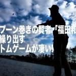 スプーン巻きの賢者福田和範が繰り出すボトムゲームが凄い!