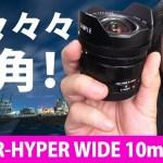 驚きの超広角10mm単焦点レンズ Voigtlander HELIAR-HYPER WIDE 10mm F5.6 Aspherical フォクトレンダー ヘリアーハイパーワイド 画角130°