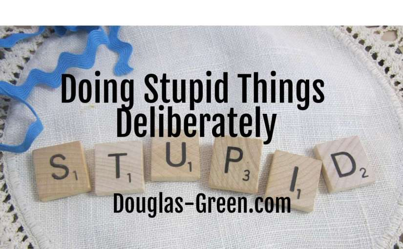 Doing Stupid Things Deliberately