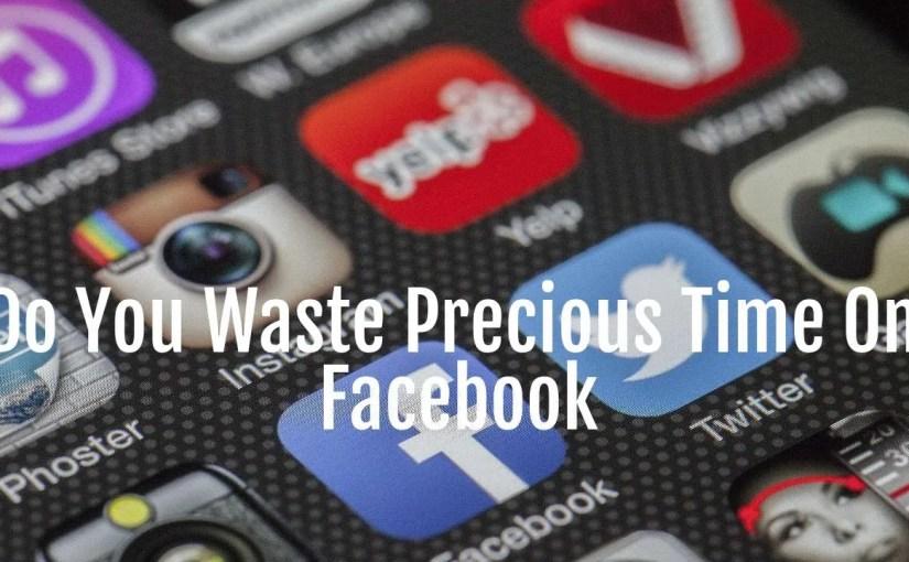 Do You Waste Precious Time On Facebook?
