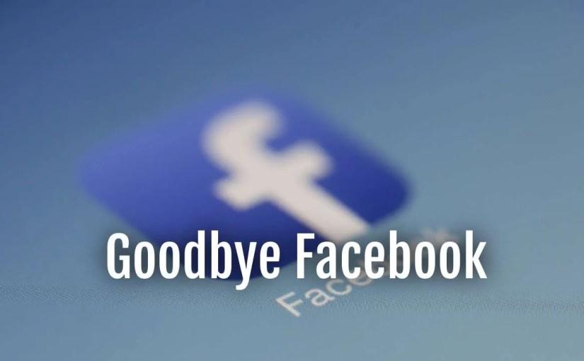 Goodbye Facebook