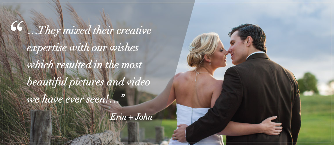 """…They mixed their creative expertise with our wishes which resulted in the most beautiful pictures and video we have ever seen!…"" Erin + John"