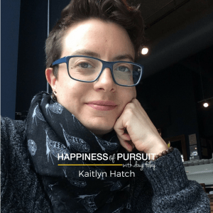 Kaitlyn Hatch - Episode #62 of The Happiness of Pursuit Podcast