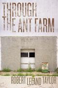 Through the Ant Farm by Robert Leland Taylor