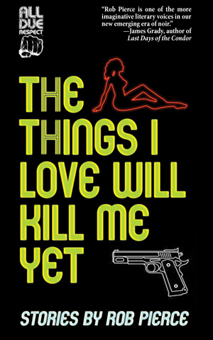 The Things I Love Will Kill Me Yet: Stories by Rob Pierce