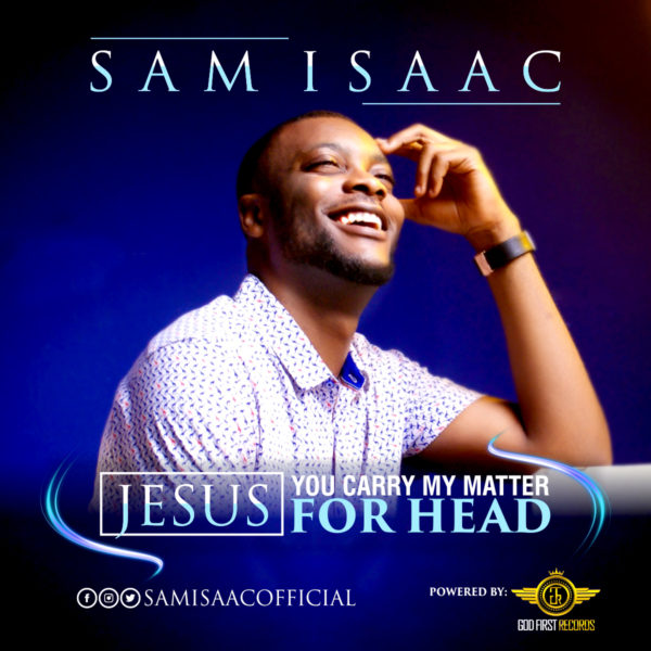 SAM ISAAC - JESUS YOU CARRY MY MATTER FOR HEAD