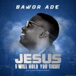 download Jesus I Will Hold You Tight By Bawor Ade