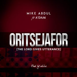 Mike Abdul - Oritsejafor (The Lord Gives Utterance) ft. A'Dam