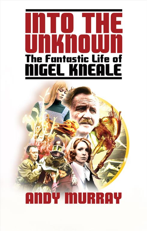 Into The Unknown: The Fantastic Life of Nigel Kneale (Revised & Updated)
