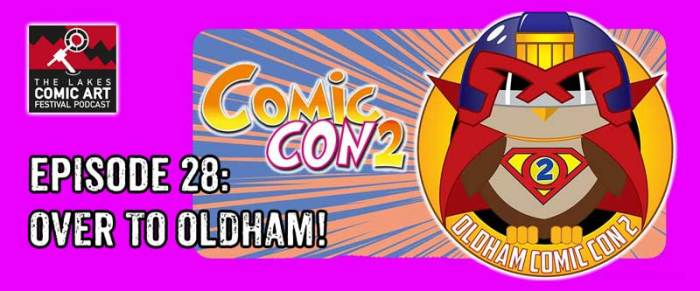 Lakes International Comic Art Festival Podcast Episode 28 - Oldham Comic Con