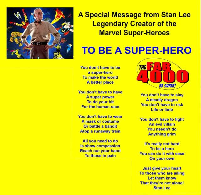 A Special Message from Stan Lee - Legendary Creator of theMarvel Super-Heroes  TO BE A SUPER-HERO  You don't have to be a super-hero To make the world A better place  You don't have to have A super power To do your bit For the human race  You don't have to wear A mask or costume Or battle a bandit Atop a runaway train  All you need to do Is show compassion Reach out your hand To those in pain  You don't have to slay A deadly dragon You don't have to risk Life or limb  You don't have to fight An evil villain You needn't do Anything grim  It's really not hard To be a hero You can do it with ease On your own  Just give your heart To those who are ailing Let them know That they're not alone!  Stan Lee