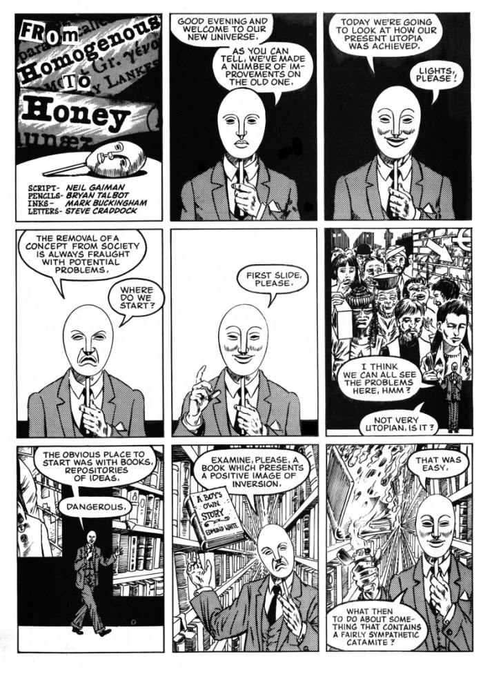 From Homogenous to Honey - a collaboration between Bryan Talbot and Neil Gaiman with inks by Mark Buckingham and letters by Steve Craddock, which appeared in the benefit comic AARGH! (Artists Against Rampant Government Homophobia) published by Alan Moore's Mad Love imprint, Bryan's first collaboration with Neil. The strip was a protest against proposed homophobic legislation in the UK in 1988 showing what would happen if all fey and homosexual influences were removed from society. Art by Bryan Talbot