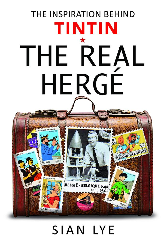 The Real Hergé: The Inspiration Behind Tintin by Sian Lye