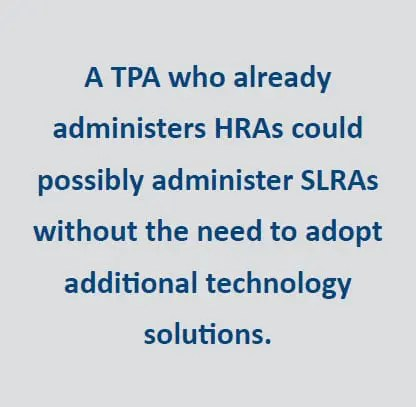 A TPA who already administers HRAs could possibly administer SLRAs without the need to adopt additional technology solutions