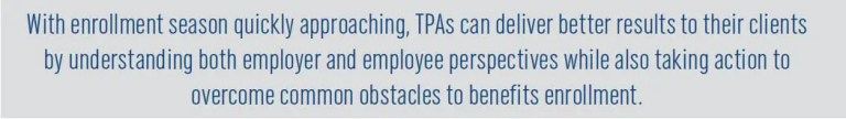 With enrollment season quickly approaching, TPAs can deliver better results to their clients by understanding both employer and employee perspectives while also taking action to overcome common obstacles to benefits enrollment.