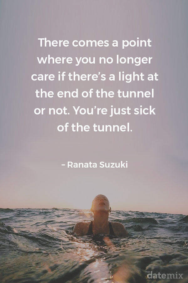 Broken Heart Quotes: There comes a point where you no longer care if there's a light at the end of the tunnel or not. You're just sick of the tunnel. – Ranata Suzuki