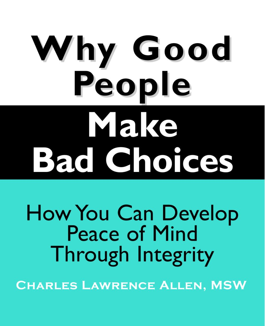 Why Good People Make Bad Choices: How You Can Develop Peace of Mind Through Integrity 978-1-932690-25-5