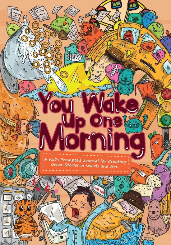 You Wake Up One Morning: A Kid's Prompted Journal for Creating Great Stories in Words and Art.
