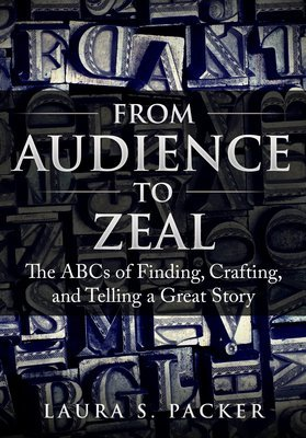 From Audience to Zeal: The ABCs of Finding, Crafting, and Telling a Great Story