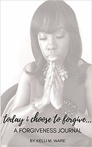 Today I Choose to Forgive...: A Forgiveness Journal by Kelli Ware 978-1947778979
