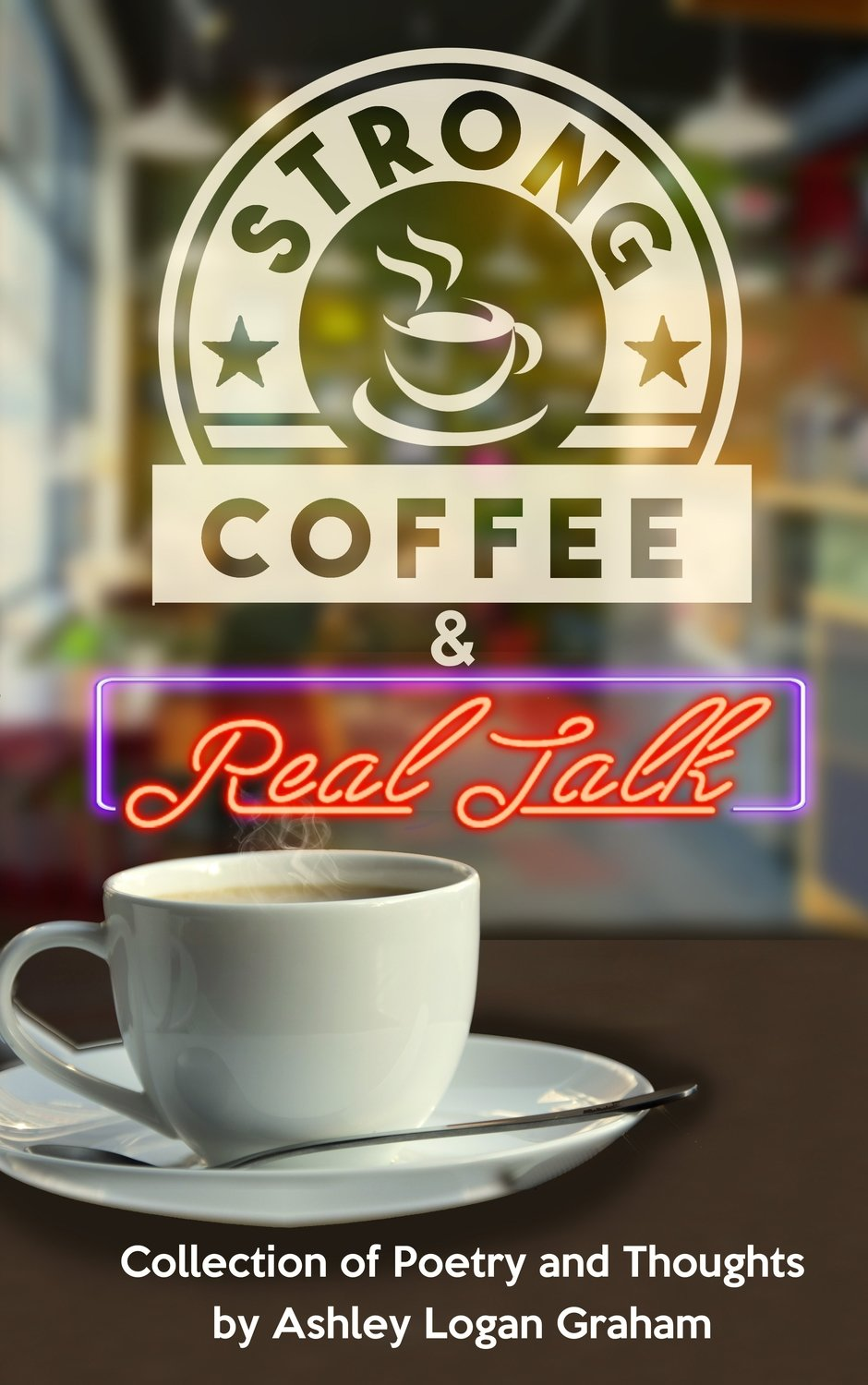 Strong Coffee & Real Talk: A Collection of Poetry by Ashley Graham