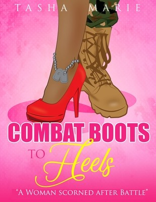 Combat Boots to Heels: A Woman Scorned After Battle by Tasha Marie