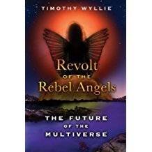 Revolt of the Rebel Angels: The Future of the Multiverse By:Timothy Wyllie