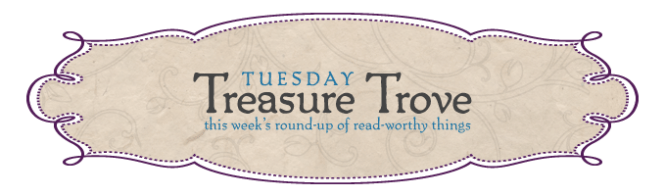 Tuesday Treasure Trove: this week's round-up of read-worthy links.