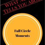 What No One Tells You About Full Circle Moments–Part One