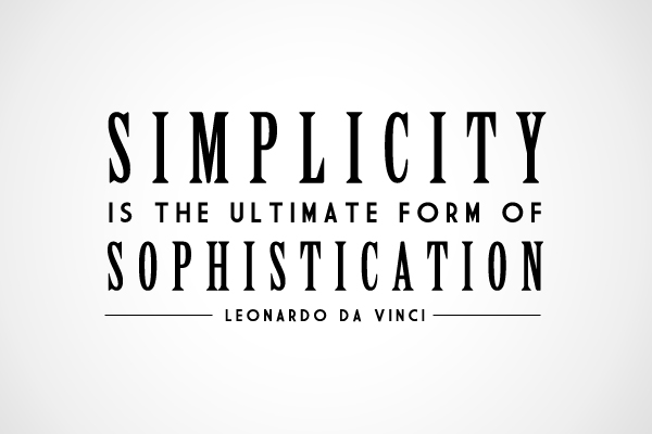 Less but better. Simplicity is the ultimate form of sophistication